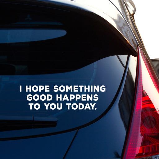 I Hope Something Good Happens To You Today Car Sticker Vinyl Decal - By NOMADO