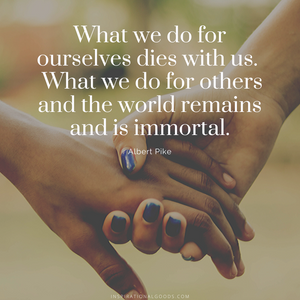 Quotes to Live By - What we do for others is immortal