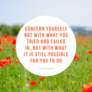 Quotes to Live By - Concern yourself with what it is still possible