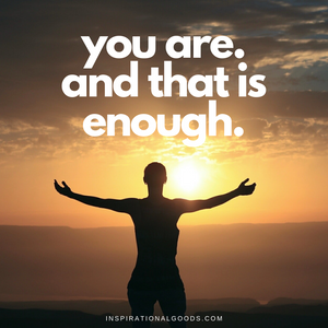 Quotes to Live By - You Are.  And that is enough.