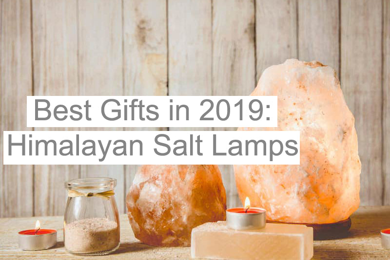 Why Himalayan Salt Lamps Would be the Best Gift for 2019?
