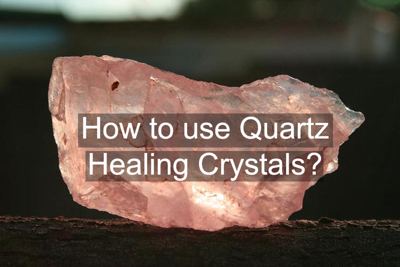 Crystal Healing: How to Use Quartz Healing Crystals