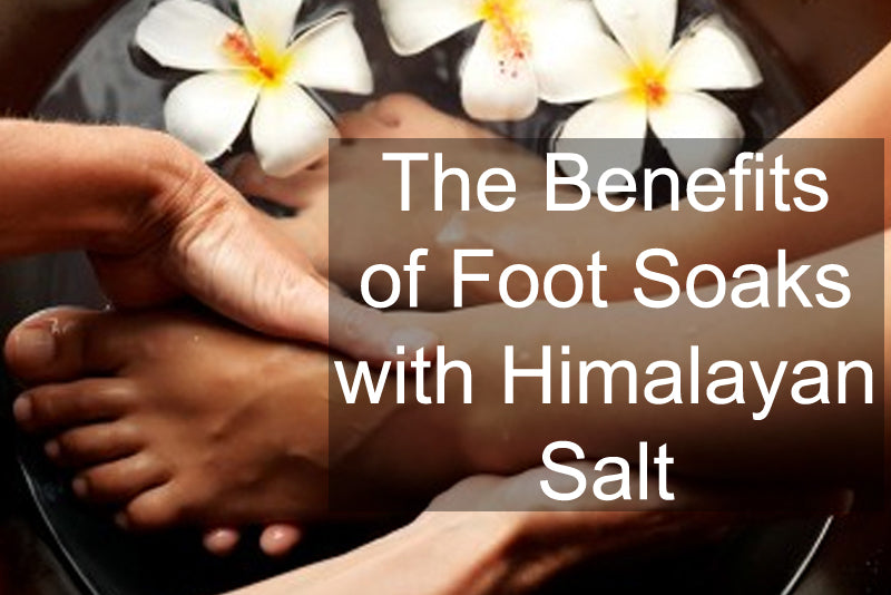 The Benefits of Foot Soaks with Himalayan Salt