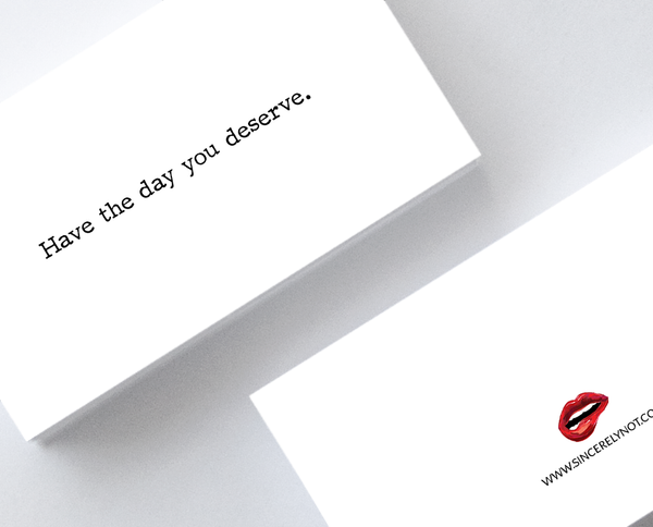 Have The Day You Deserve Sarcastic Honest Mini Greeting Cards by Sincerely, Not