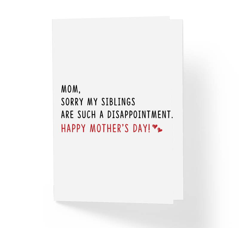 Mom, Sorry My Siblings Are Such A Disappointment Funny Mother's Day Card - Sarcastic Humor Greeting Cards by Sincerely, Not