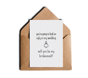 You're Going To Look So Ugly In My Wedding Will You Be My Bridesmaid Funny Friendship Greeting Card by Sincerely, Not Greeting Cards and Novelty Gifts