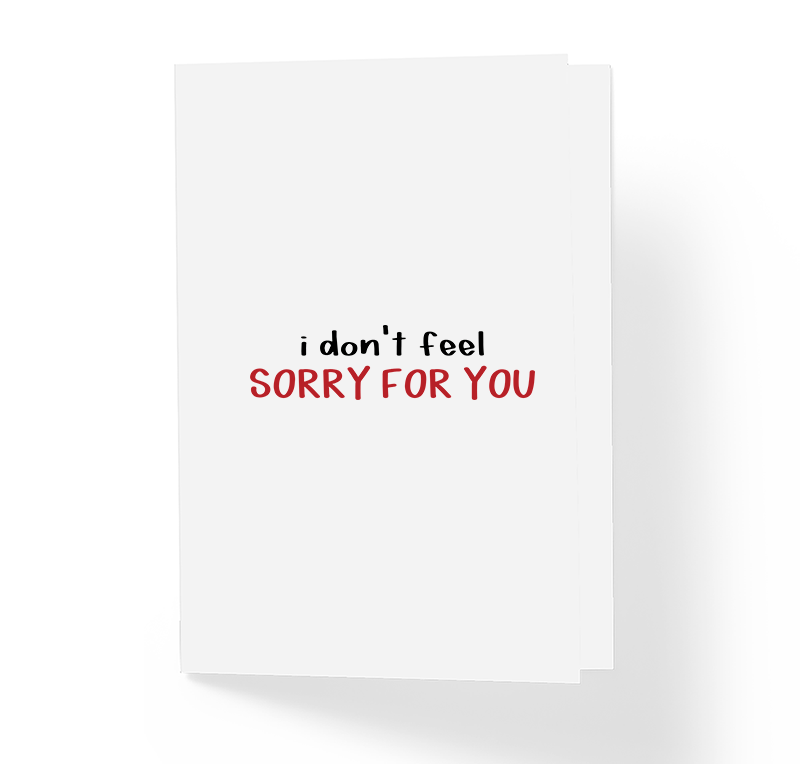 I Don't Feel Sorry For You Sarcastic Honest Greeting Card by Sincerely, Not Greeting Cards