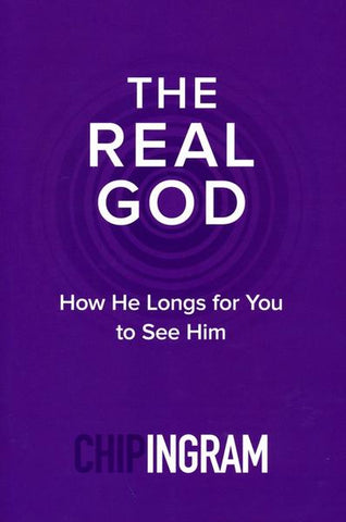 The Real God: How He Longs for You to See Him - Chip Ingram