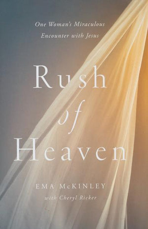 Rush of Heaven: One Woman's Miraculous Encounter with Jesus - Ema McKinley