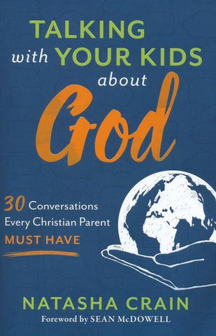 Talking with Your Kids About God: 30 Conversations Every Christian Parent Must Have - Natasha Crain