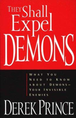 They Shall Expel Demons: What You Need to Know About Demons - Your Invisible Enemies - Derek Prince