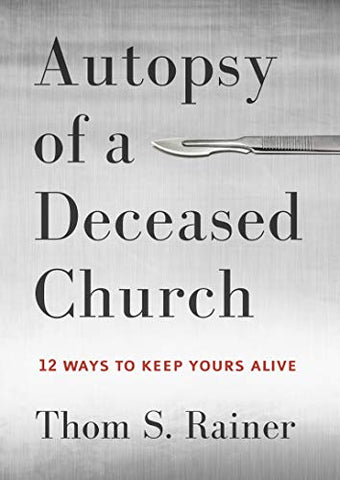 Autopsy of a Deceased Church: 12 Ways to Keep Yours Alive