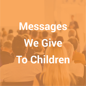 Messages We Give To Children