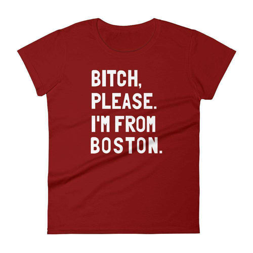 Bitch, Please. I'm From Boston Women's T-Shirt - C'monStore #Shirts