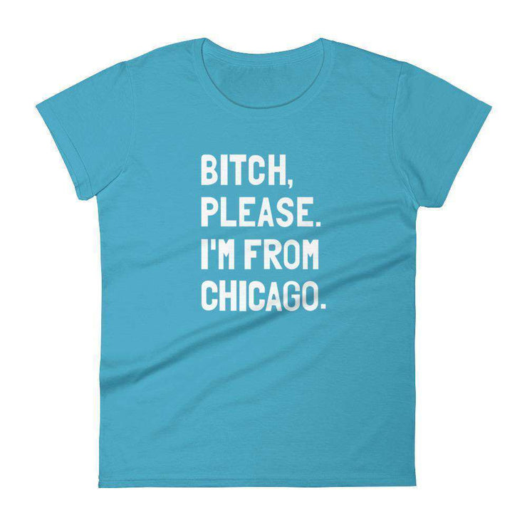 Bitch, Please. I'm From Chicago Women's T-Shirt - C'monStore #Shirts