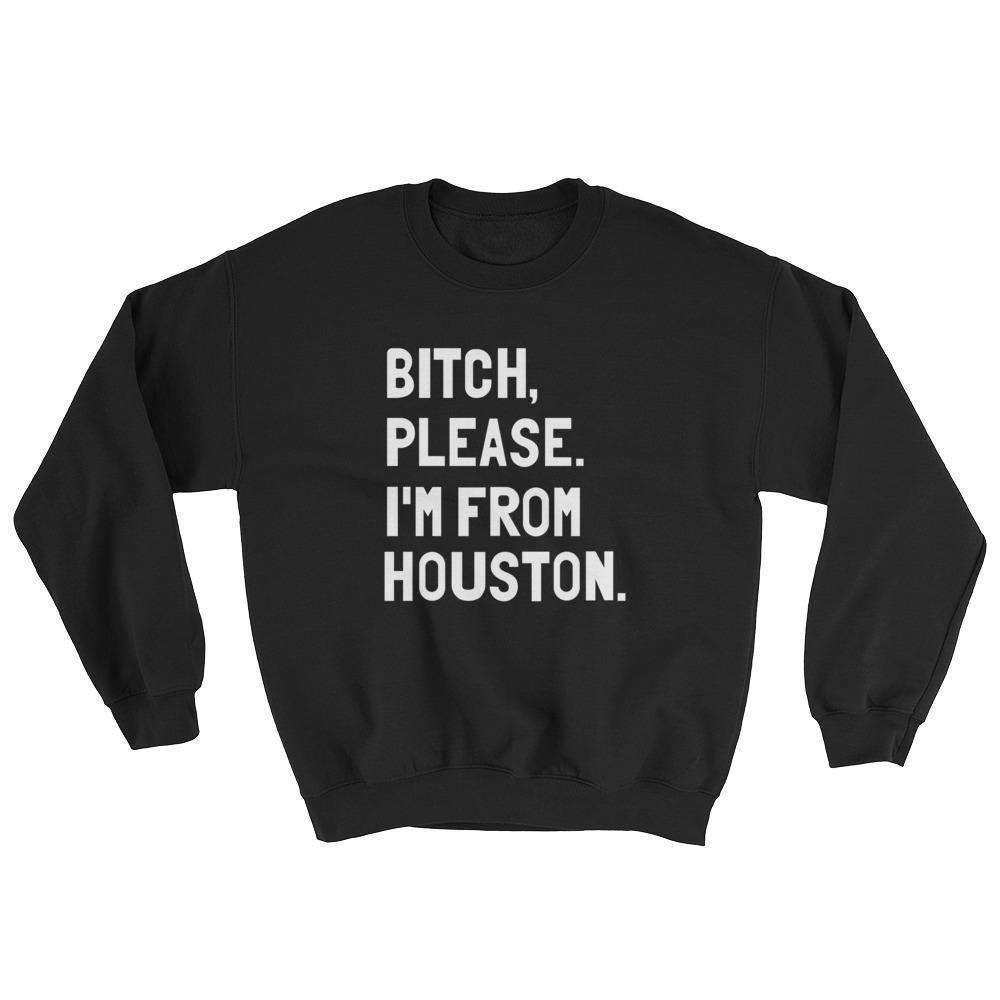 Bitch, Please. I'm From Houston Sweatshirt - C'monStore #Shirts