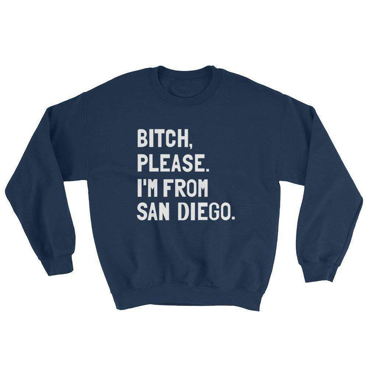 Bitch, Please. I'm From San Diego Sweatshirt - C'monStore #Shirts