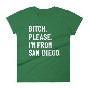 Bitch, Please. I'm From San Diego Women's T-Shirt - C'monStore #Shirts
