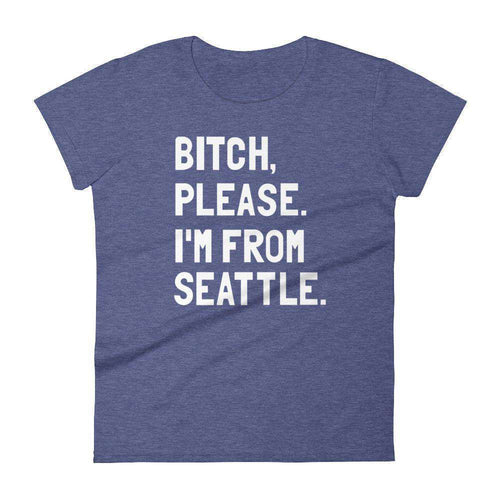 Bitch, Please. I'm From Seattle Women's T-Shirt - C'monStore #Shirts
