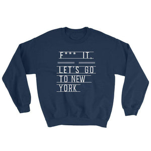 F*** It, Let's Go to New York Sweatshirt - C'monStore #Shirts