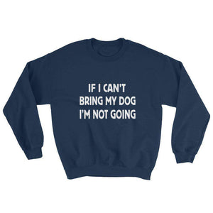 If I Can't Bring My Dog, I'm Not Going Sweatshirt - C'monStore #Shirts