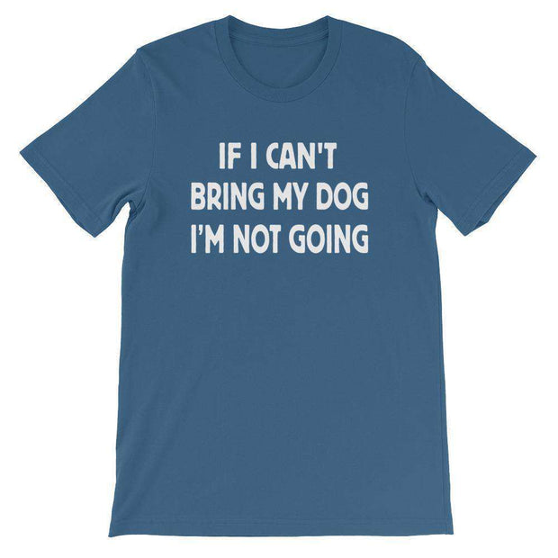 If I Can't Bring My Dog, I'm Not Going T-Shirt - C'monStore #Shirts