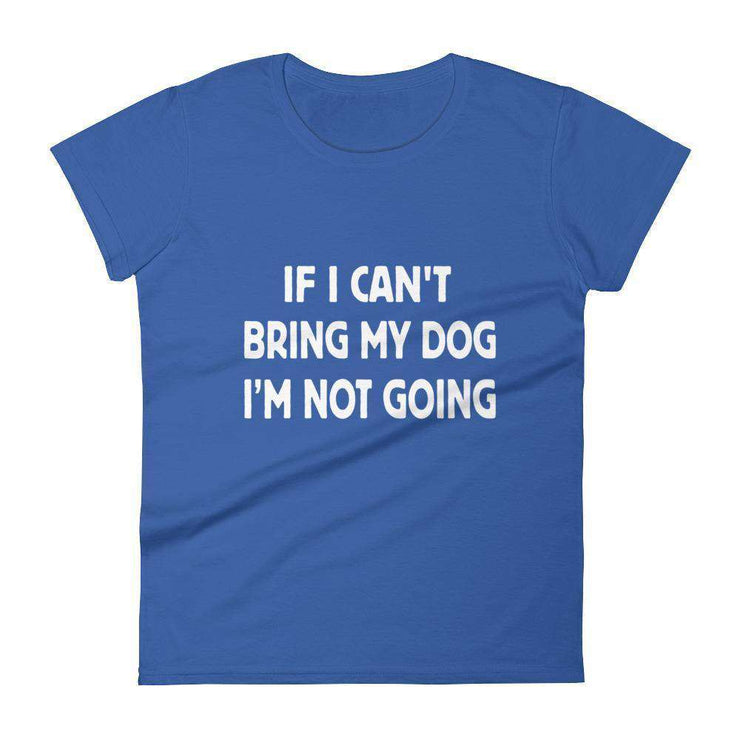 If I Can't Bring My Dog, I'm Not Going Women's T-Shirt - C'monStore #Shirts