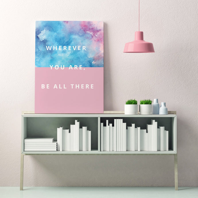 Wherever You Are, Be All There - Printed Canvas