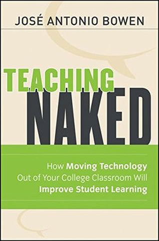 Teaching Naked: How Moving Technology Out of Your College Classroom Will Improve Student Learning