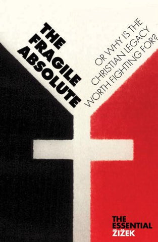 The Fragile Absolute: Or, Why Is the Christian Legacy Worth Fighting For? (The Essential Zizek)