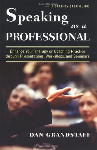 Speaking as a Professional: Enhance Your Therapy or Coaching Practice through Presentations, Workshops, and Seminars