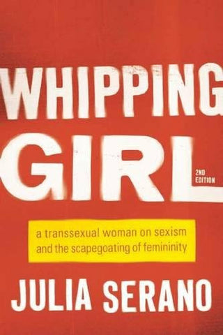 Whipping Girl: A Transsexual Woman on Sexism and the Scapegoating of Femininity