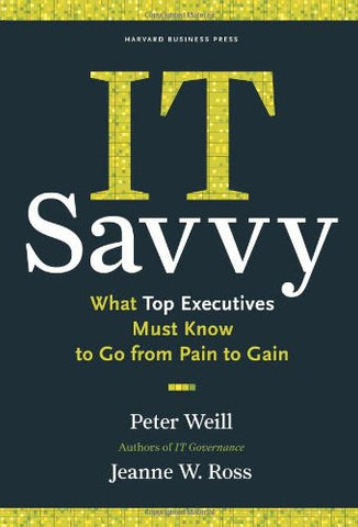 IT Savvy: What Top Executives Must Know to Go from Pain to Gain