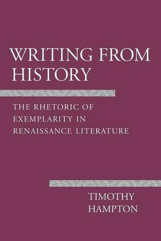Writing from History: The Rhetoric of Exemplarity in Renaissance Literature (Cornell Studies in Political Economy)