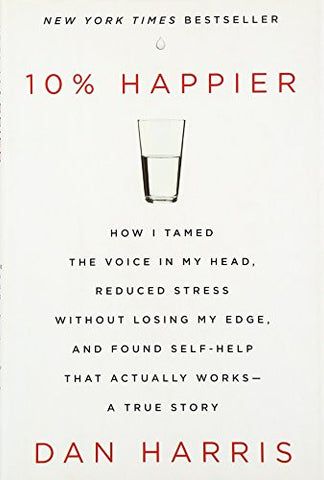 10% Happier: How I Tamed the Voice in My Head, Reduced Stress Without Losing My Edge, and Found Self-Help That Actually Works--A True Story