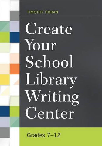 Create Your School Library Writing Center: Grades 7–12