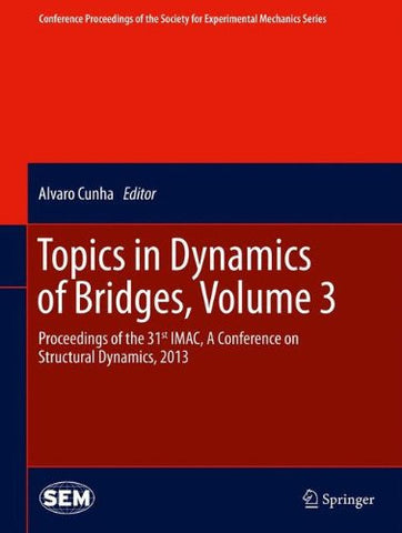 Topics in Dynamics of Bridges, Volume 3: Proceedings of the 31st IMAC, A Conference on Structural Dynamics, 2013 (Conference Proceedings of the Society for Experimental Mechanics Series)