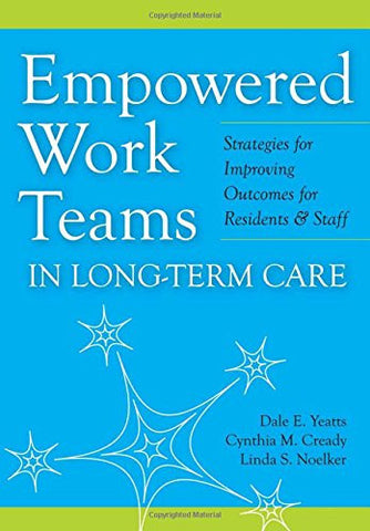 Empowered Work Teams in Long-Term Care: Strategies for Improving Outcomes for Residents and Staff