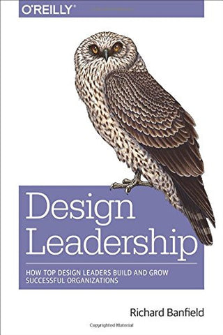 Design Leadership: How Top Design Leaders Build and Grow Successful Organizations