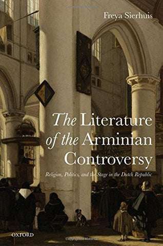 The Literature of the Arminian Controversy: Religion, Politics and the Stage in the Dutch Republic