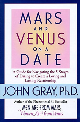 Mars and Venus on a Date: A Guide for Navigating the 5 Stages of Dating to Create a Loving & Lasting Relationship