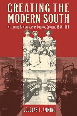 Creating the Modern South: Millhands and Managers in Dalton, Georgia, 1884-1984 (Fred W.Morrison Series in Southern Studies)