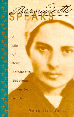 Bernadette Speaks: A Life of St. Bernadette Soubirous in Her Own Words