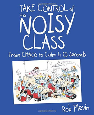 Take Control of the Noisy Class: From chaos to calm in 15 seconds (Super-effective classroom management strategies for teachers in today's toughest classrooms)