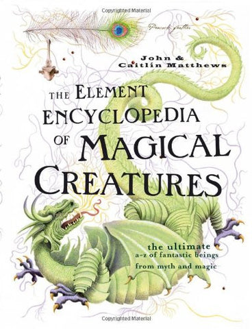 Element Encyclopedia of Magical Creatures: The Ultimate A-Z of Fantastic Beings from Myth and Magic