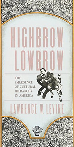 Highbrow/Lowbrow: The Emergence of Cultural Hierarchy in America (The William E. Massey Sr. Lectures in the History of American Civilization)