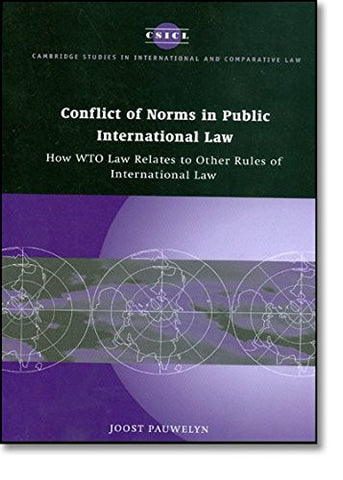 Conflict of Norms in Public International Law: How WTO Law Relates to other Rules of International Law (Cambridge Studies in International and Comparative Law)