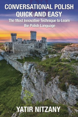 Conversational Polish Quick and Easy: The Most Innovative Technique to Learn the Polish Language for Beginners, Intermediate, and Advanced Speakers.