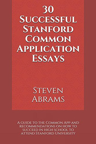 30 Successful Stanford Common Application Essays: A guide to the Common App and recommendations on how to succeed in high school to attend Stanford University
