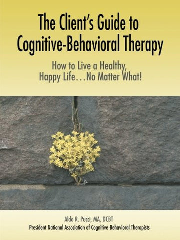 The Client's Guide to Cognitive-Behavioral Therapy: How to Live a Healthy, Happy Life...No Matter What!